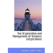 The Organization and Management of Business Corporations by Clephane Walter Collins