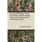The Age Of Chivalry - Part I. King Arthur And His Knights. Part II. The Mabinogeon; Or, Welsh Popular Tales by Thomas Bulfinch