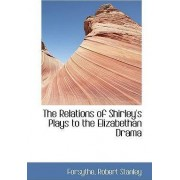The Relations of Shirley's Plays to the Elizabethan Drama by Forsythe Robert Stanley