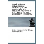 Mobilization of Industries and Utilization of the Commercial and Industrial Resources of the Country by United States Army War College