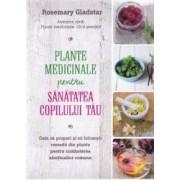 Plante medicinale pentru sanatatea copilului tau - Rosemary Gladstar
