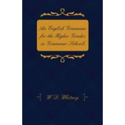 An English Grammar For Higher Grades in Grammar Schools - Adapted From 'Essentials Of English Grammer' by W. D. Whitney