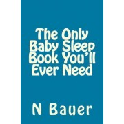 The Only Baby Sleep Book You'll Ever Need by N Bauer