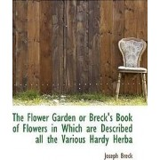 The Flower Garden or Breck's Book of Flowers in Which Are Described All the Various Hardy Herba by Joseph Breck