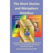 The Short Stories and Metaphors Omnibus. a Compilation of the Three Highly Acclaimed Books of Short Stories and Metaphors for Hypnosis, Hypnotherapy a by John Smale