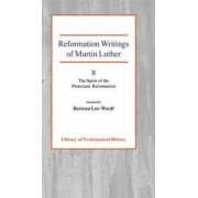 Reformation Writings of Martin Luther: The Spirit of the Protestant Reformation Volume II by Martin Luther