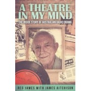 A Theatre in My Mind - The Inside Story of Australian Radio Drama by James Aitchison