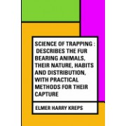 Science of Trapping: Describes the Fur Bearing Animals, Their Nature, Habits and Distribution, with Practical Methods for Their Capture