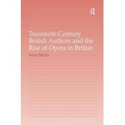 Twentieth-Century British Authors and the Rise of Opera in Britain by Irene Morra
