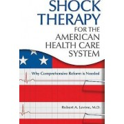 Shock Therapy for the American Health Care System by Robert Arthur Levine