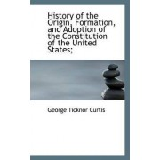 History of the Origin, Formation, and Adoption of the Constitution of the United States; by George Ticknor Curtis