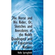 The Horse and His Rider, Or, Sketches and Anecdotes of the Noble Quadruped and of Equestrian Nations by Rollo Springfield