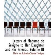 Letters of Madame de S Vign to Her Daughter and Her Friends, Volume III by Marie De Rabutin-Chantal Sevigne