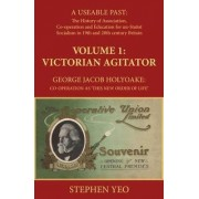 Victorian Agitator: George Jacob Holyoake (1817-1906): Co-Operation as 'This New Order of Life.': A Useable Past: the History of Association, Cooperation and Un-Statist Socialism in 19th and Early 20th Century Britain. 1 by Stephen Yeo
