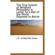 The True System of Religious Philosophy in Letter to a Man of the World Disposed to Belive by J E Le Boys Des Guays