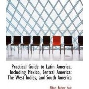 Practical Guide to Latin America, Including Mexico, Central America by Albert Barlow Hale