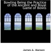 Bowling Being the Practice of the Ancient and Royal Game of Bowls by James A Manson