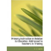 Primary Instruction in Relation to Education. Addressed to Teachers in Training by S S Laurie