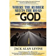 Where the Rubber Meets the Road with God by Jack Alan Levine