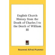 English Church History from the Death of Charles I to the Death of William III by Reverend Alfred Plummer