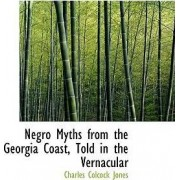 Negro Myths from the Georgia Coast, Told in the Vernacular by Charles Colcock Jones