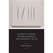 Adorno's Theory of Philosophical and Aesthetic Truth by Owen Hulatt