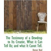 The Testimony of a Dewdrop to Its Creator, What It Can Tell Us; And What It Canot Tell. by Horace Noel