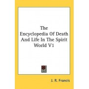The Encyclopedia of Death and Life in the Spirit World V1 by J R Francis