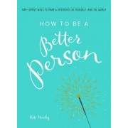 How to Be a Better Person: 300 Simple Ways to Make a Difference in Yourself--And the World