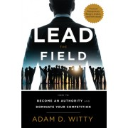 Lead the Field: How to Become an Authority and Dominate Your Competition
