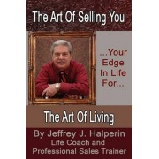 The Art of Selling You...Your Edge in Life For... the Art of Living by Jeffrey J Halperin