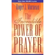 The Incredible Power of Prayer by Roger J Morneau