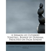 A Sermon of Cuthbert Tonstall, Bishop of Durham, Preached on Palm Sunday by Bishop Of Durham Cuthbert Tuns Tunstall