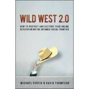 Wild West 2.0: How to Protect and Restore Your Online Reputation on the Untamed Social Frontier by Michael Fertik