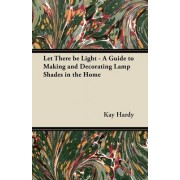 Let There be Light - A Guide to Making and Decorating Lamp Shades in the Home by Kay Hardy