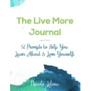 The Live More Journal: 52 Prompts to Help You Learn about & Love Yourself