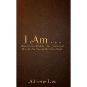 I Am . . .: Identity Crisis Undone-The Discovery of Who We Are Through the Eyes of God.