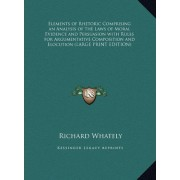 Elements of Rhetoric Comprising an Analysis of the Laws of Moral Evidence and Persuasion with Rules for Argumentative Composition and Elocution by Richard Whately