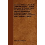 Un-Natural History, Or Myths Of Ancient Science - Being A Collection Of Curious Tracts On The Basilisk, Unicorn, Phoenix, Behemoth Or Leviathan, Dragon, Giant Spider, Tarantula, Chameleons, Satyrs, Homines Caudati. by Edmund Goldsmid