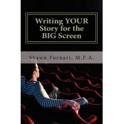 Writing Your Story for the Big Screen by Shawn C Fornari