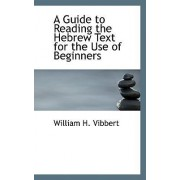 A Guide to Reading the Hebrew Text for the Use of Beginners by William H Vibbert