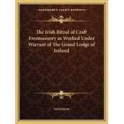 The Irish Ritual of Craft Freemasonry as Worked Under Warrant of the Grand Lodge of Ireland by Anonymous
