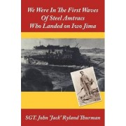 We Were In The First Waves Of Steel Amtracs Who Landed on Iwo Jima by SGT. John Jack Ryland Thurman