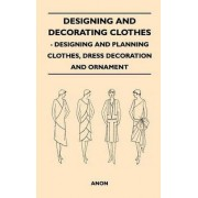Designing And Decorating Clothes - Designing And Planning Clothes, Dress Decoration And Ornament by Anon