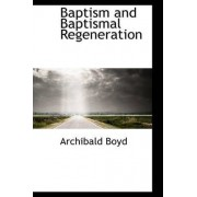 Baptism and Baptismal Regeneration by Archibald Boyd