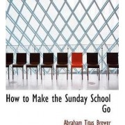 How to Make the Sunday School Go by Abraham Titus Brewer