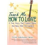 Teach Me How to Love by Scott Kalechstein Grace