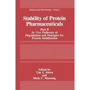 Stability of Protein Pharmaceuticals: In Vivo Pathways of Degradation and Strategies for Protein Stabilization Part B by Tim J. Ahern