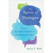 The Spirit of Dialogue: Lessons from Faith Traditions in Transforming Conflict