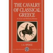 The Cavalry of Classical Greece by Senior Lecturer in Classics and Ancient History I G Spence